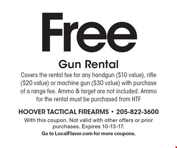 Free Gun Rental. Covers the rental fee for any handgun ($10 value), rifle ($20 value) or machine gun ($30 value) with purchase of a range fee. Ammo & target are not included. Ammo for the rental must be purchased from HTF. With this coupon. Not valid with other offers or prior purchases. Expires 10-13-17. Go to LocalFlavor.com for more coupons.