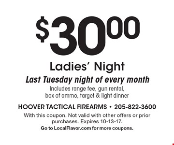 $30.00 Ladies' Night. Last Tuesday night of every month. Includes range fee, gun rental, box of ammo, target & light dinner. With this coupon. Not valid with other offers or prior purchases. Expires 10-13-17. Go to LocalFlavor.com for more coupons.
