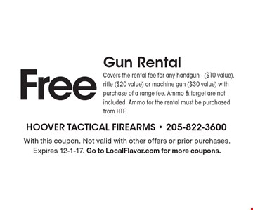 Free Gun Rental. Covers the rental fee for any handgun - ($10 value), rifle ($20 value) or machine gun ($30 value) with purchase of a range fee. Ammo & target are not included. Ammo for the rental must be purchased from HTF. With this coupon. Not valid with other offers or prior purchases. Expires 12-1-17. Go to LocalFlavor.com for more coupons.