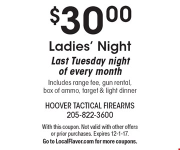 $30.00 Ladies' Night. Last Tuesday night of every monthIncludes range fee, gun rental, box of ammo, target & light dinner. With this coupon. Not valid with other offers or prior purchases. Expires 12-1-17. Go to LocalFlavor.com for more coupons.