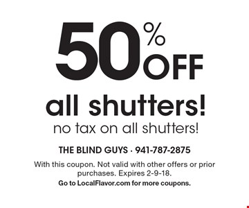 50% off all shutters! no tax on all shutters!. With this coupon. Not valid with other offers or prior purchases. Expires 2-9-18. Go to LocalFlavor.com for more coupons.
