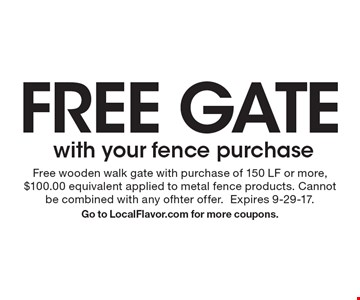 FREE GATE with your fence purchase. Free wooden walk gate with purchase of 150 LF or more, $100.00 equivalent applied to metal fence products. Cannot be combined with any ofhter offer. Expires 9-29-17.Go to LocalFlavor.com for more coupons.
