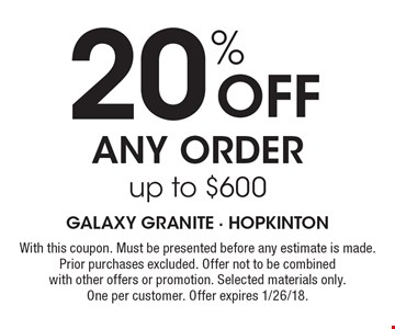 20% off any order up to $600. With this coupon. Must be presented before any estimate is made. Prior purchases excluded. Offer not to be combined with other offers or promotion. Selected materials only. One per customer. Offer expires 1/26/18.