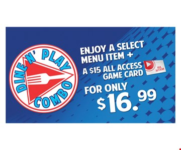 ENJOY A SELECT MENU ITEM + A $15 ALL ACCESS GAME CARD  $16.99
