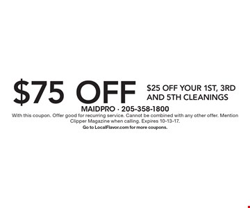 $75 off $25 off your 1st, 3rd and 5th cleanings. With this coupon. Offer good for recurring service. Cannot be combined with any other offer. Mention Clipper Magazine when calling. Expires 10-13-17. Go to LocalFlavor.com for more coupons.