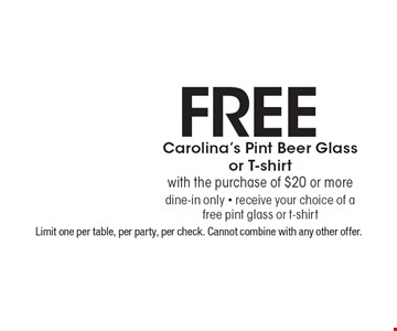 Free Carolina's Pint Beer Glass or T-shirt with the purchase of $20 or more dine-in only - receive your choice of a free pint glass or t-shirt. Limit one per table, per party, per check. Cannot combine with any other offer.