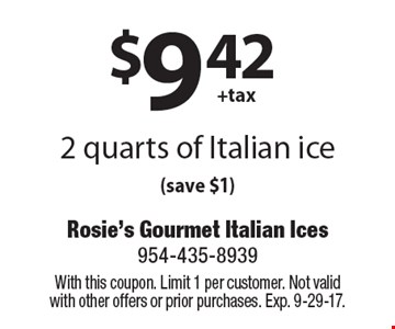 $9.42 + tax 2 quarts of Italian ice (save $1). With this coupon. Limit 1 per customer. Not valid with other offers or prior purchases. Exp. 9-29-17.