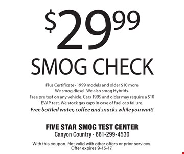 $29.99 Smog Check Plus Certificate - 1999 models and older $10 more We smog diesel. We also smog Hybrids. Free pre test on any vehicle. Cars 1995 and older may require a $10 EVAP test. We stock gas caps in case of fuel cap failure. Free bottled water, coffee and snacks while you wait!. With this coupon. Not valid with other offers or prior services. Offer expires 9-15-17.