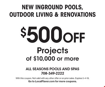 $500 Off New Inground Pools, Outdoor Living & Renovations Projects of $10,000 or more. With this coupon. Not valid with any other offer or on prior sales. Expires 5-4-18. Go to LocalFlavor.com for more coupons.