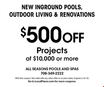 $500 Off New Inground Pools, Outdoor Living & Renovations. Projects of $10,000 or more. With this coupon. Not valid with any other offer or on prior sales. Expires 5-31-18. Go to LocalFlavor.com for more coupons.