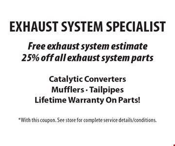 Exhaust System Specialist Free Exhaust system estimate OR 25% off all exhaust system parts. Catalytic Converters Mufflers - Tailpipes Lifetime Warranty On Parts! *With this coupon. See store for complete service details/conditions.