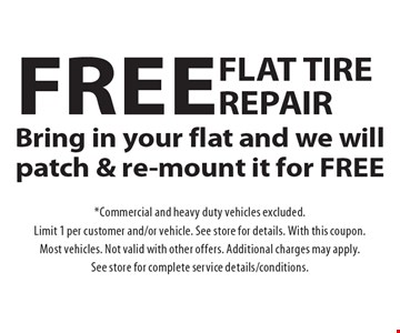Free flat tire repair. Bring in your flat and we will patch & re-mount it for FREE. *Commercial and heavy duty vehicles excluded. Limit 1 per customer and/or vehicle. See store for details. With this coupon. Most vehicles. Not valid with other offers. Additional charges may apply. See store for complete service details/conditions.