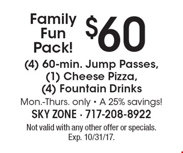 Family Fun Pack! $60 (4) 60-min. Jump Passes, (1) Cheese Pizza, (4) Fountain Drinks. Mon.-Thurs. only - A 25% savings! Not valid with any other offer or specials. Exp. 10/31/17.