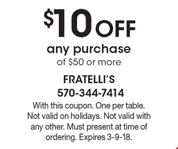 $10 off any purchase of $50 or more. With this coupon. One per table. Not valid on holidays. Not valid with any other. Must present at time of ordering. Expires 3-9-18.