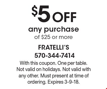 $5 off any purchase of $25 or more. With this coupon. One per table. Not valid on holidays. Not valid with any other. Must present at time of ordering. Expires 3-9-18.