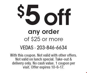 $5 off any order of $25 or more. With this coupon. Not valid with other offers. Not valid on lunch special. Take-out & delivery only. No cash value. 1 coupon per visit. Offer expires 10-6-17.