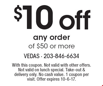 $10 off any order of $50 or more. With this coupon. Not valid with other offers. Not valid on lunch special. Take-out & delivery only. No cash value. 1 coupon per visit. Offer expires 10-6-17.