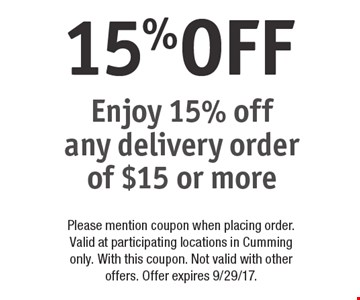 15% OFF Enjoy 15% off any delivery order of $15 or more. Please mention coupon when placing order. Valid at participating locations in Cumming only. With this coupon. Not valid with other offers. Offer expires 9/29/17.