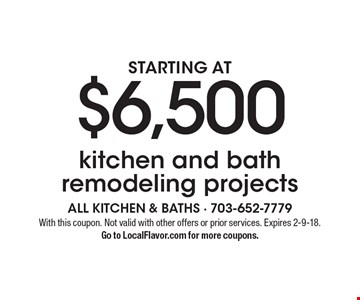 Kitchen and bath remodeling projects starting at $6,500. With this coupon. Not valid with other offers or prior services. Expires 2-9-18. Go to LocalFlavor.com for more coupons.