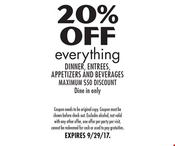 20% Off everything dinner, entrees, appetizers and beverages-maximum $50 discount. Dine in only. Coupon needs to be original copy. Coupon must be shown before check out. Excludes alcohol, not valid with any other offer, one offer per party per visit, cannot be redeemed for cash or used to pay gratuities. EXPIRES 9/29/17.