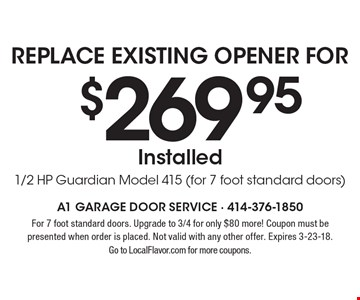 Replace Existing Opener For $269.95. Installed1/2 HP Guardian Model 415 (for 7 foot standard doors). For 7 foot standard doors. Upgrade to 3/4 for only $80 more! Coupon must be presented when order is placed. Not valid with any other offer. Expires 10-6-17. Go to LocalFlavor.com for more coupons.