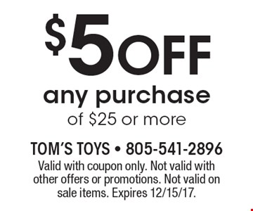 $5 Off any purchase of $25 or more. Valid with coupon only. Not valid with other offers or promotions. Not valid on sale items. Expires 12/15/17.