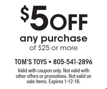 $5 Off any purchase of $25 or more. Valid with coupon only. Not valid with other offers or promotions. Not valid on sale items. Expires 1-12-18.