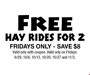 Free HAY RIDES FOR 2. FRIDAYS ONLY - SAVE $8. Valid only with coupon. Valid only on Fridays: 9/29, 10/6, 10/13, 10/20, 10/27 and 11/3.