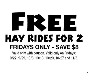 Free HAY RIDES FOR 2 FRIDAYS ONLY - SAVE $8 . Valid only with coupon. Valid only on Fridays: 9/22, 9/29, 10/6, 10/13, 10/20, 10/27 and 11/3.