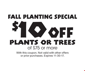 FALL PLANTING SPECIAL. $10 Off plants or trees of $75 or more. With this coupon. Not valid with other offers or prior purchases. Expires 11-30-17.