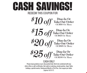 CASH SAVINGS! $25 off Dine-In Or Take-Out Order Of $100 Or More. $20 off Dine-In Or Take-Out Order Of $85 Or More. $15 off Dine-In Or Take-Out Order Of $65 Or More. $10 off Dine-In Or Take-Out Order Of $50 Or More. CASH ONLY. Please base gratuity on pre-discounted total. Not to be combined with any other offers or gift certificates. Not valid on catering, private parties, Open Table, holidays, special events, Restaurant Month or Prix Fixe. One coupon per table. Expires 10/31/17. REDEEM THIS COUPON FOR