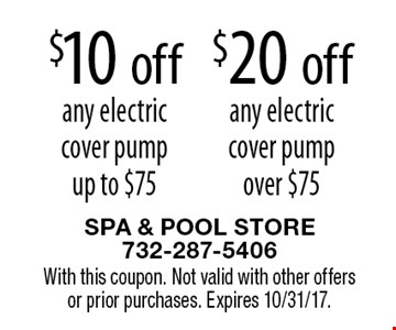 $20 off any electric cover pump over $75. $10 off any electric cover pump up to $75. With this coupon. Not valid with other offers or prior purchases. Expires 10/31/17.