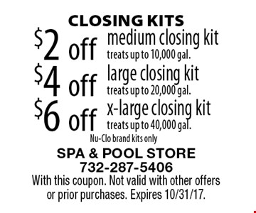 CLOSING KITS $6 off x-large closing kit, treats up to 40,000 gal. $4 off large closing kit, treats up to 20,000 gal. $2 off medium closing kit, treats up to 10,000 gal. Nu-Clo brand kits only. With this coupon. Not valid with other offers or prior purchases. Expires 10/31/17.