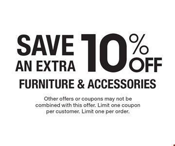 10% OFF FURNITURE & ACCESSORIES SAVE AN EXTRA. Other offers or coupons may not be combined with this offer. Limit one coupon per customer. Limit one per order.