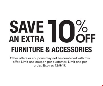 10% OFF FURNITURE & ACCESSORIES SAVE AN EXTRA. Other offers or coupons may not be combined with this offer. Limit one coupon per customer. Limit one per order. Expires 12/8/17.