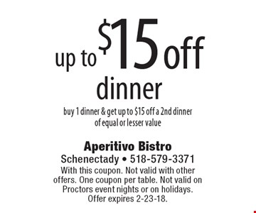 up to $15 off dinner. Buy 1 dinner & get up to $15 off a 2nd dinner of equal or lesser value. With this coupon. Not valid with other offers. One coupon per table. Not valid on Proctors event nights or on holidays. Offer expires 2-23-18.