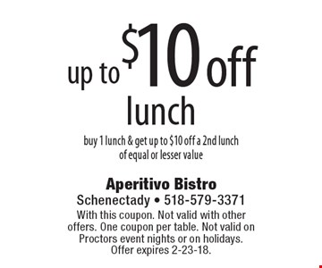 Up to $10 off lunch. Buy 1 lunch & get up to $10 off a 2nd lunch of equal or lesser value. With this coupon. Not valid with other offers. One coupon per table. Not valid on Proctors event nights or on holidays. Offer expires 2-23-18.