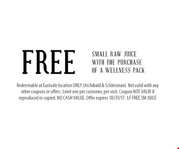 FREE Small Raw Juice with the purchase of a Wellness Pack. Redeemable at Eastvale location ONLY (Archibald & Schleisman). Not valid with any other coupons or offers. Limit one per customer, per visit. Coupon NOT VALID if reproduced or copied. NO CASH VALUE. Offer expires 10/31/17.LF FREE SM JUICE
