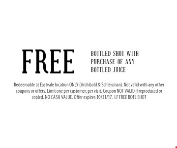 FREE Bottled shot with purchase of any bottled Juice. Redeemable at Eastvale location ONLY (Archibald & Schleisman). Not valid with any other coupons or offers. Limit one per customer, per visit. Coupon NOT VALID if reproduced or copied. NO CASH VALUE. Offer expires 10/31/17.LF FREE BOTL SHOT