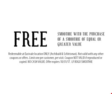 FREE Smoothie with the purchase of a smoothie of equal or greater value. Redeemable at Eastvale location ONLY (Archibald & Schleisman). Not valid with any other coupons or offers. Limit one per customer, per visit. Coupon NOT VALID if reproduced or copied. NO CASH VALUE. Offer expires 10/31/17.LF BOGO SMOOTHIE