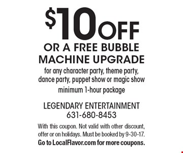 $10 off or a free bubble machine upgrade for any character party, theme party, dance party, puppet show or magic show minimum 1-hour package. With this coupon. Not valid with other discount, offer or on holidays. Must be booked by 9-30-17. Go to LocalFlavor.com for more coupons.