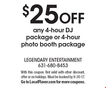 $25 off any 4-hour DJ package or 4-hour photo booth package. With this coupon. Not valid with other discount, offer or on holidays. Must be booked by 9-30-17. Go to LocalFlavor.com for more coupons.