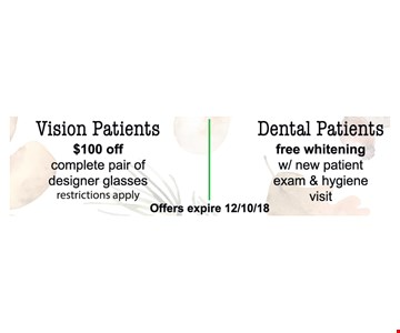 $100 off complete pair of designer glasses. Free whitening w/ new patient exam & hygiene visit . Restrictions apply. Mention this ad to use coupon. Not valid with other offers. Expires 12/10/18.