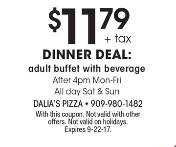 $11.79 + tax dinner deal: adult buffet with beverage After 4pm Mon-Fri All day Sat & Sun. With this coupon. Not valid with other offers. Not valid on holidays. Expires 9-22-17.