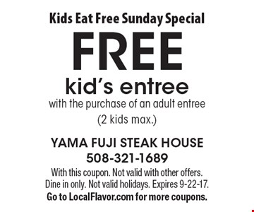 Kids Eat Free Sunday Special. Free kid's entree with the purchase of an adult entree (2 kids max.). With this coupon. Not valid with other offers. Dine in only. Not valid holidays. Expires 9-22-17. Go to LocalFlavor.com for more coupons.