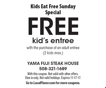 Kids Eat Free Sunday Special - FREE kid's entree with the purchase of an adult entree (2 kids max.). With this coupon. Not valid with other offers. Dine in only. Not valid holidays. Expires 11-17-17. Go to LocalFlavor.com for more coupons.