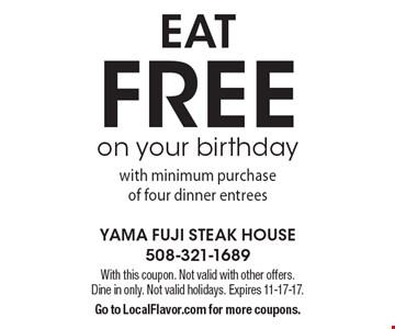 FREE eat on your birthday with minimum purchase of four dinner entrees. With this coupon. Not valid with other offers. Dine in only. Not valid holidays. Expires 11-17-17. Go to LocalFlavor.com for more coupons.
