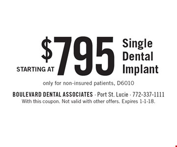 Starting At $795 Single Dental Implant. Only for non-insured patients, D6010. With this coupon. Not valid with other offers. Expires 1-1-18.