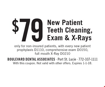 $79 New Patient Teeth Cleaning, Exam & X-Rays. Only for non-insured patients, with every new patient prophylaxis D1110, comprehensive exam D0150, full mouth X-Ray D0210. With this coupon. Not valid with other offers. Expires 1-1-18.