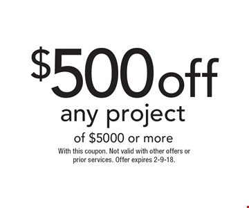 $500 off any project of $5000 or more. With this coupon. Not valid with other offers or prior services. Offer expires 2-9-18.